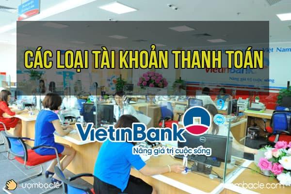Tìm hiểu các loại tài khoản thanh toán của VietinBank